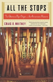 All The Stops - The Glorious Pipe Organ And Its American Masters ebook by Craig Whitney