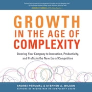 Growth in the Age of Complexity: Steering Your Company to Innovation, Productivity, and Profits in the New Era of Competition audiobook by Andrei Perumal, Stephen A. Wilson