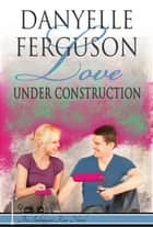 Love Under Construction ebook by Danyelle Ferguson