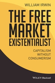 The Free Market Existentialist - Capitalism without Consumerism ebook by William Irwin