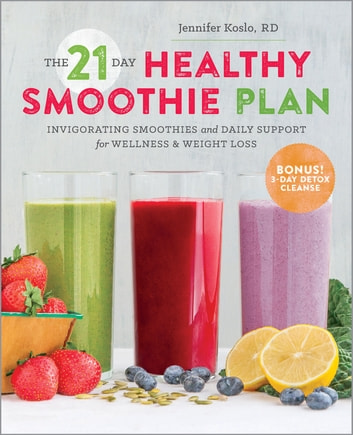 The 21-Day Healthy Smoothie Plan - Invigorating Smoothies & Daily Support for Wellness & Weight Loss ebook by Jennifer Koslo, RD,Sonoma Press