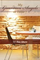 My Guardian Angels at Table 7 ebook by Ann Moore