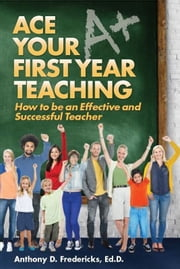 Ace Your First Year Teaching ebook by Fredericks, Anthony