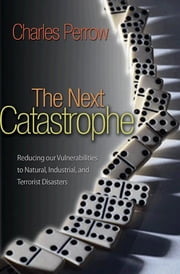 The Next Catastrophe - Reducing Our Vulnerabilities to Natural, Industrial, and Terrorist Disasters ebook by Charles Perrow