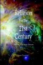 Religion for the 21st Century : The Age of New Deism ebook by Vernon L. Gowdy III