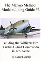 The Marmo Method Modelbuilding Guide #6: Building The Williams Bros. 1/72 scale Curtiss C-46A Commando ebook by Richard Marmo