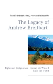 The Legacy of Andrew Breitbart - Righteous Indignation - Excuse Me While I Save the World ebook by Andrew Breitbart