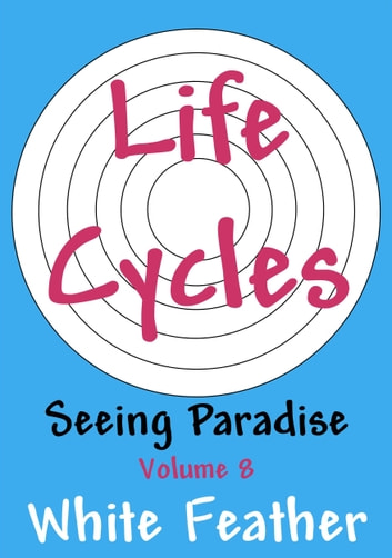 Seeing Paradise, Volume 8: Life Cycles ebook by White Feather