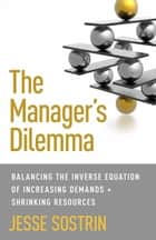 The Manager's Dilemma - Balancing the Inverse Equation of Increasing Demands and Shrinking Resources ebook by J. Sostrin