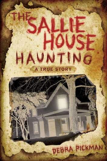 The Sallie House Haunting: A True Story - A True Story ebook by Debra Lyn Pickman