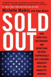 Sold Out - How High-Tech Billionaires & Bipartisan Beltway Crapweasels Are Screwing America's Best & Brightest Workers ebook by Michelle Malkin,John Miano
