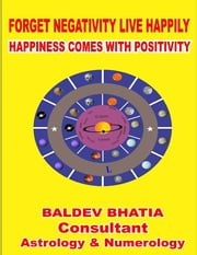 Forget Negativity Live Happily - Happiness Comes With Positivity ebook by BALDEV BHATIA