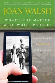 What's the Matter with White People: Why We Long for a Golden Age That Never Was ebook by Walsh, Joan
