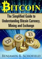 Bitcoin: The Simplified Guide to Understanding Bitcoin Currency, Mining & Exchange ebook by Benjamin R. Schofield