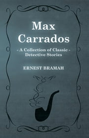 Max Carrados (A Collection of Classic Detective Stories) ebook by Ernest Bramah