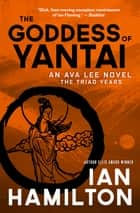 The Goddess of Yantai - An Ava Lee Novel: The Triad Years ebook by Ian Hamilton