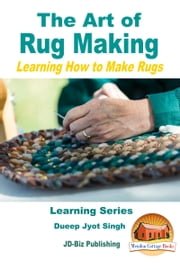 The Art of Rug Making: Learning How to Make Rugs ebook by Dueep Jyot Singh
