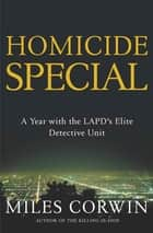 Homicide Special - A Year with the LAPD's Elite Detective Unit ebook by Miles Corwin