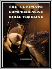 The Ultimate Comprehensive Bible Timeline ebook by Jonathan Hall