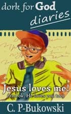 Dork for God Diaries- Jesus Loves Me! (And OK, He Loves You too.) - Dork for God Diaries, #1 ebook by C.P-Bukowski