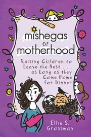 Mishegas of Motherhood - Raising Children To Leave The Nest...As Long As They Come Home For Dinner ebook by Ellie S. Grossman