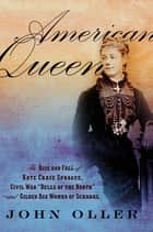 "American Queen - The Rise and Fall of Kate Chase Sprague--Civil War """"Belle of the North"""" and Gilded Age Woman of Scandal ebook by John Oller"
