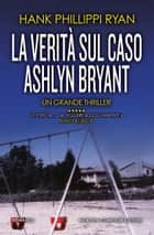 La verità sul caso Ashlyn Bryant ebook by Hank Phillippi Ryan