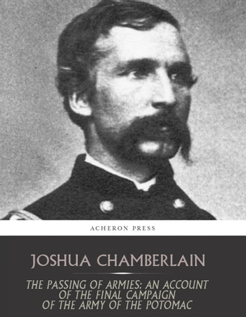 The Passing of the Armies: An Account of the Final Campaign of the Army of the Potomac ebook by Joshua Chamberlain