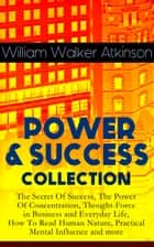 POWER & SUCCESS COLLECTION: The Secret Of Success, The Power Of Concentration, Thought-Force in Business and Everyday Life, How To Read Human Nature, Practical Mental Influence and more ebook by William Walker Atkinson