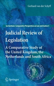 Judicial Review of Legislation - A Comparative Study of the United Kingdom, the Netherlands and South Africa ebook by Gerhard van der Schyff