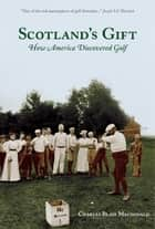 Scotland's Gift - How America Discovered Golf ebook by Charles MacDonald