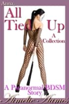 Anna, All Tied Up--A Collection (A Paranormal BDSM Story) ebook by Aimelie Aames