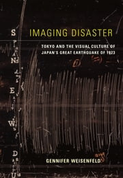 Imaging Disaster - Tokyo and the Visual Culture of Japan's Great Earthquake of 1923 ebook by Gennifer Weisenfeld
