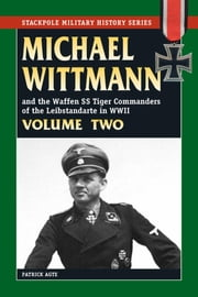 Michael Wittmann & the Waffen SS Tiger Commanders of the Leibstandarte in WWII ebook by Patrick Agte