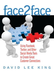 Face2Face: Using Facebook, Twitter, and Other Social Media Tools to Create Great Customer Connections ebook by King, David Lee