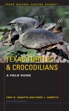 Texas Turtles & Crocodilians ebook by Troy D. Hibbitts,Terry L. Hibbits