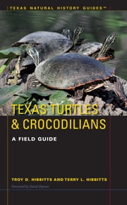 Texas Turtles & Crocodilians - A Field Guide ebook by Troy D. Hibbitts,Terry L. Hibbits