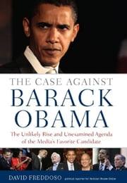 The Case Against Barack Obama - The Unlikely Rise and Unexamined Agenda of the Media's Favorite Candidate ebook by David Freddoso