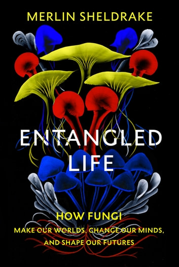 Entangled Life - How Fungi Make Our Worlds, Change Our Minds and Shape Our Futures ebook by Merlin Sheldrake