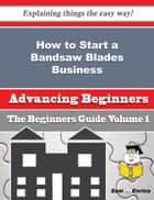 How to Start a Bandsaw Blades Business (Beginners Guide) ebook by Rory Tellez