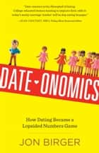 Date-onomics - How Dating Became a Lopsided Numbers Game eBook by Jon Birger