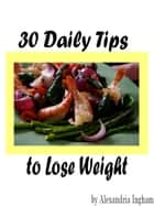 30 Daily Tips to Lose Weight ebook by Alexandria Ingham