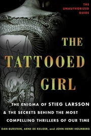 The Tattooed Girl - The Enigma of Stieg Larsson and the Secrets Behind the Most Compelling Thrillers of Our Time ebook by Dan Burstein,Arne de Keijzer,John-Henri Holmberg