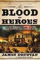 The Blood of Heroes - The 13-Day Struggle for the Alamo--and the Sacrifice That Forged a Nation ebook by James Donovan