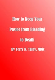 How To Keep Your Pastor From Bleeding to Death ebook by Terry Tuley