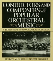 Conductors and Composers of Popular Orchestral Music - A Biographical and Discographical Sourcebook ebook by Naomi Musiker,Reuben Musiker