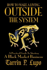 How To Make a Living Outside the System: Business and Economics Freedom and Liberty ebook by Tarrin P. Lupo
