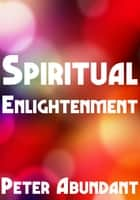 Spiritual Enlightenment ebook by Peter Abundant