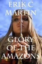 Glory of the Amazons ebook by Erik C. Martin