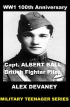 WW1: Capt. Albert Ball. (British Fighter Pilot). ebook by Alex Devaney